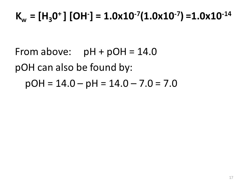 Kw = [H30+ ] [OH-] = 1.0x10-7(1.0x10-7) =1.0x10-14